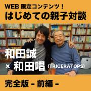 はじめての親子対談完全版ー前編ー 和田誠×和田唱(TRICERATOPS)